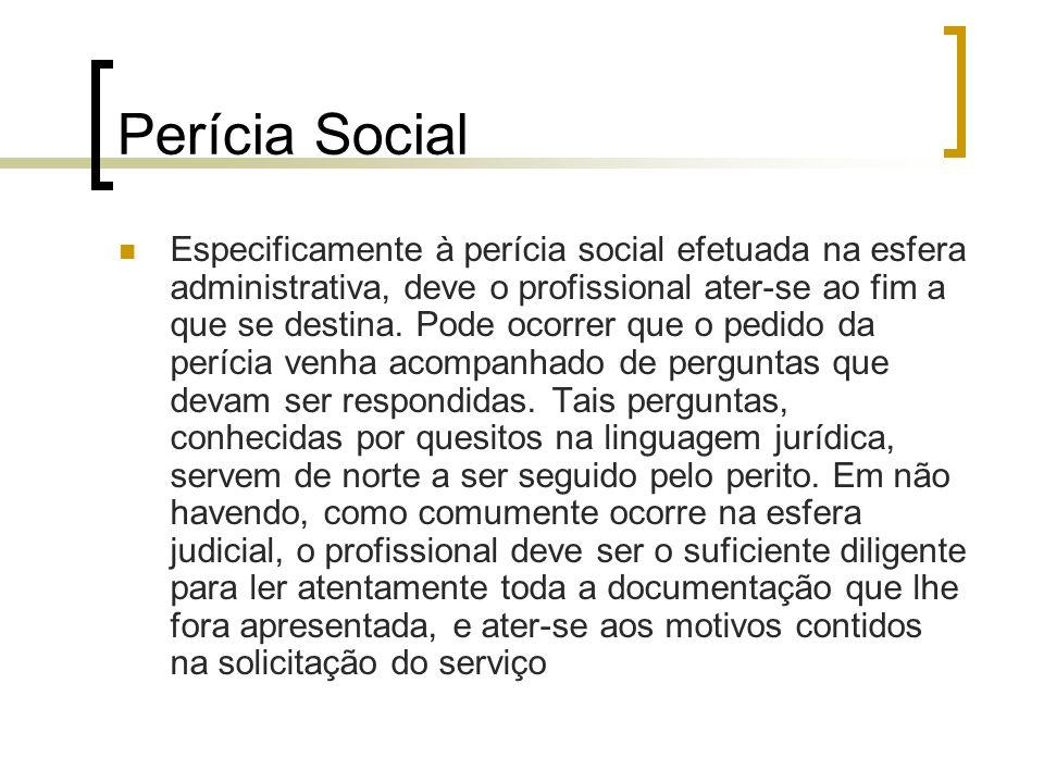 Perícia Social Especificamente à perícia social efetuada na esfera administrativa, deve o profissional ater-se ao fim a que se destina. Pode ocorrer q
