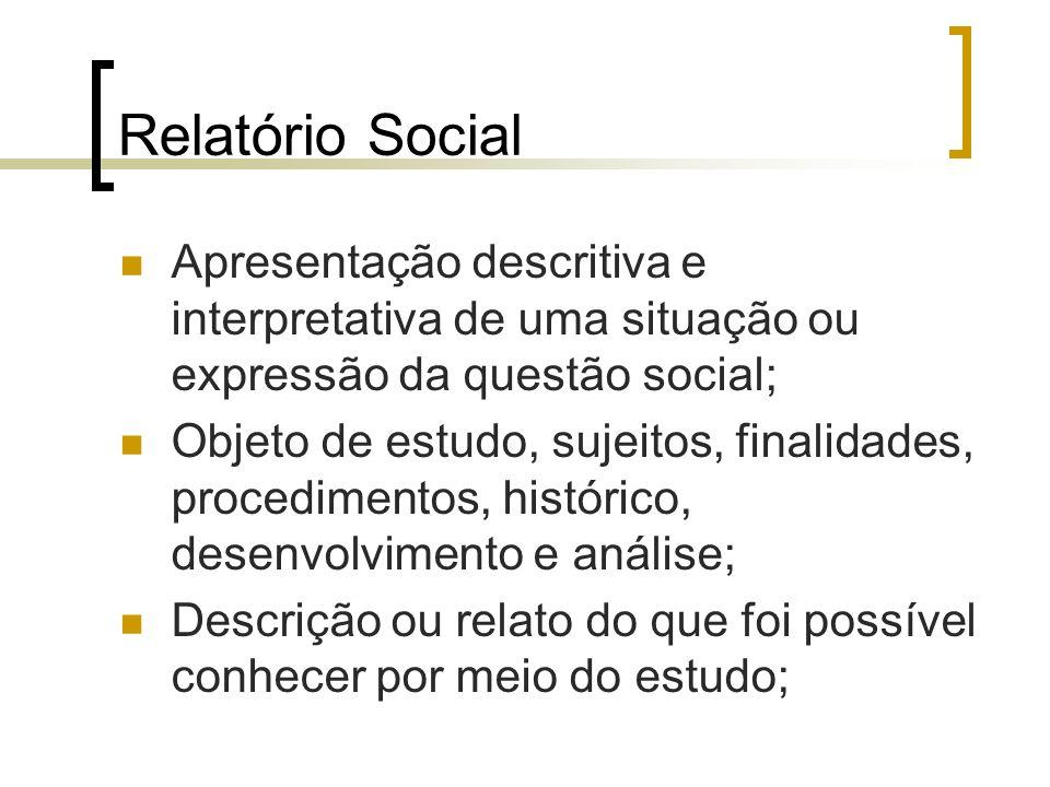 Relatório Social Apresentação descritiva e interpretativa de uma situação ou expressão da questão social; Objeto de estudo, sujeitos, finalidades, pro