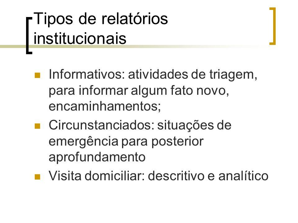 Tipos de relatórios institucionais Informativos: atividades de triagem, para informar algum fato novo, encaminhamentos; Circunstanciados: situações de