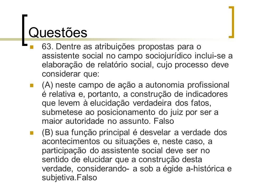 Questões 63. Dentre as atribuições propostas para o assistente social no campo sociojurídico inclui-se a elaboração de relatório social, cujo processo
