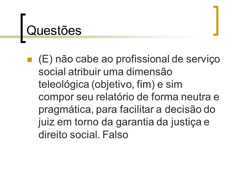 Questões (E) não cabe ao profissional de serviço social atribuir uma dimensão teleológica (objetivo, fim) e sim compor seu relatório de forma neutra e