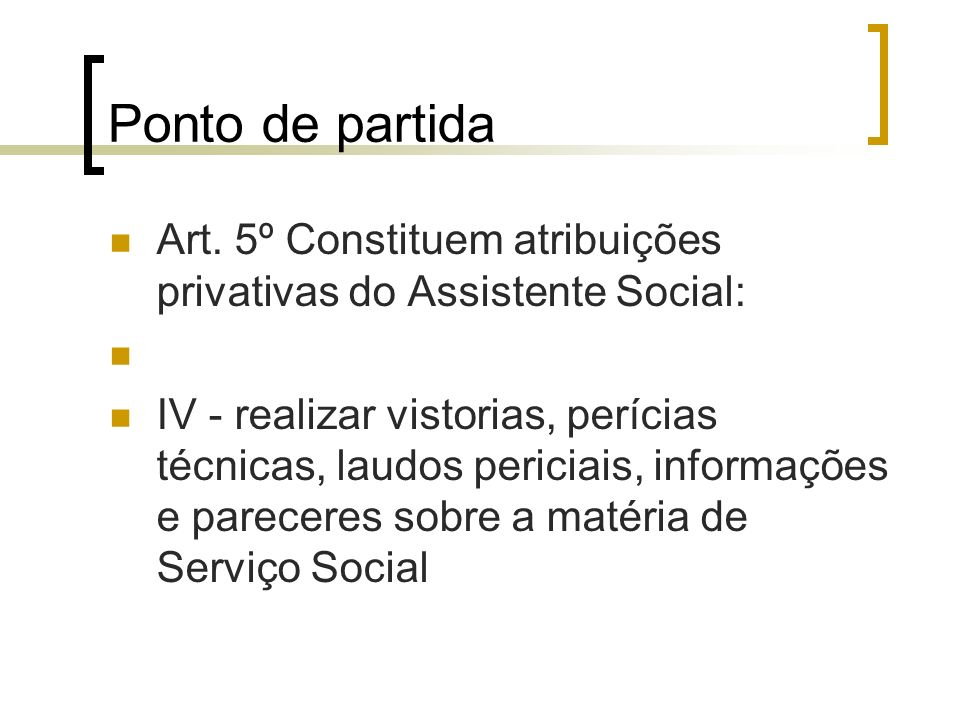 Ponto de partida Art. 5º Constituem atribuições privativas do Assistente Social: IV - realizar vistorias, perícias técnicas, laudos periciais, informa