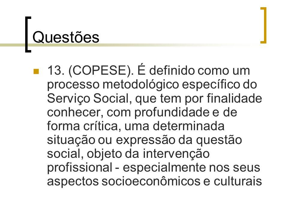 Questões 13. (COPESE). É definido como um processo metodológico específico do Serviço Social, que tem por finalidade conhecer, com profundidade e de f