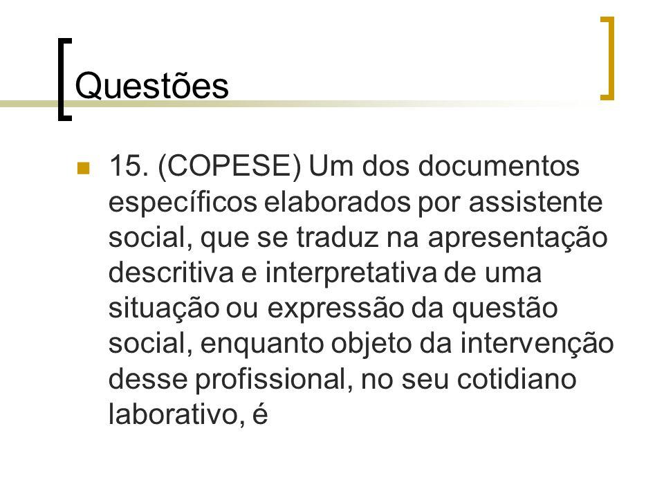 Questões 15. (COPESE) Um dos documentos específicos elaborados por assistente social, que se traduz na apresentação descritiva e interpretativa de uma