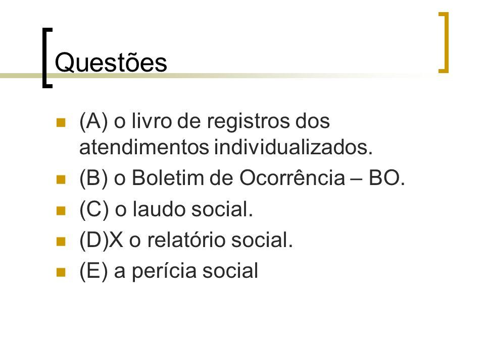 Questões (A) o livro de registros dos atendimentos individualizados. (B) o Boletim de Ocorrência – BO. (C) o laudo social. (D)X o relatório social. (E