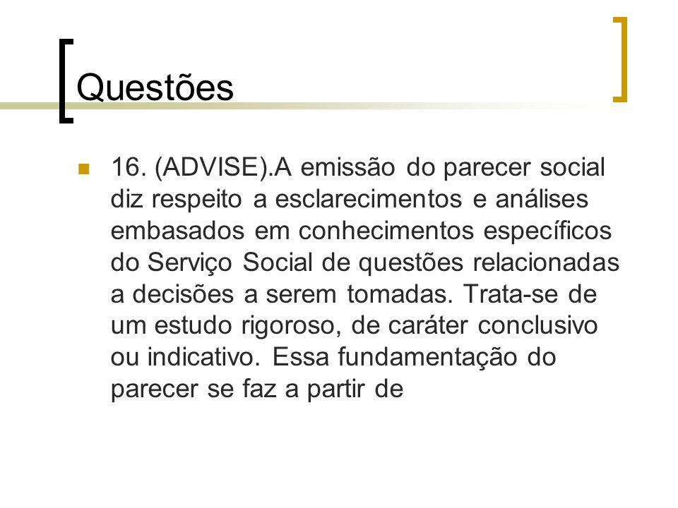 Questões 16. (ADVISE).A emissão do parecer social diz respeito a esclarecimentos e análises embasados em conhecimentos específicos do Serviço Social d