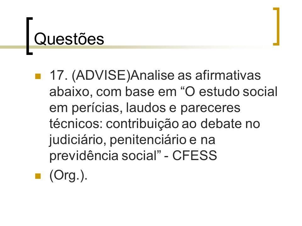Questões 17. (ADVISE)Analise as afirmativas abaixo, com base em O estudo social em perícias, laudos e pareceres técnicos: contribuição ao debate no ju