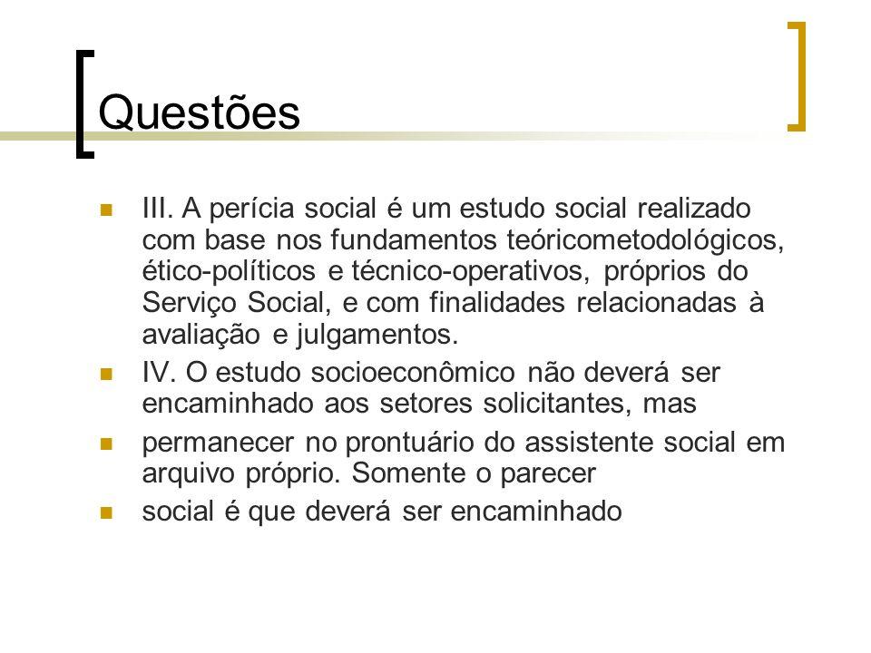 Questões III. A perícia social é um estudo social realizado com base nos fundamentos teóricometodológicos, ético-políticos e técnico-operativos, própr