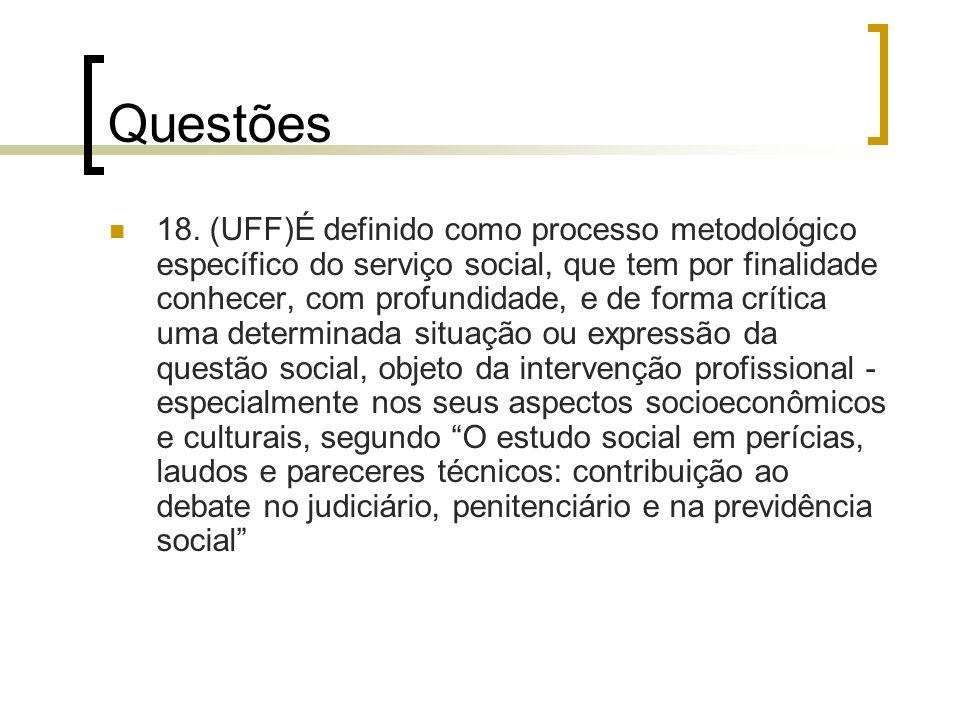 Questões 18. (UFF)É definido como processo metodológico específico do serviço social, que tem por finalidade conhecer, com profundidade, e de forma cr