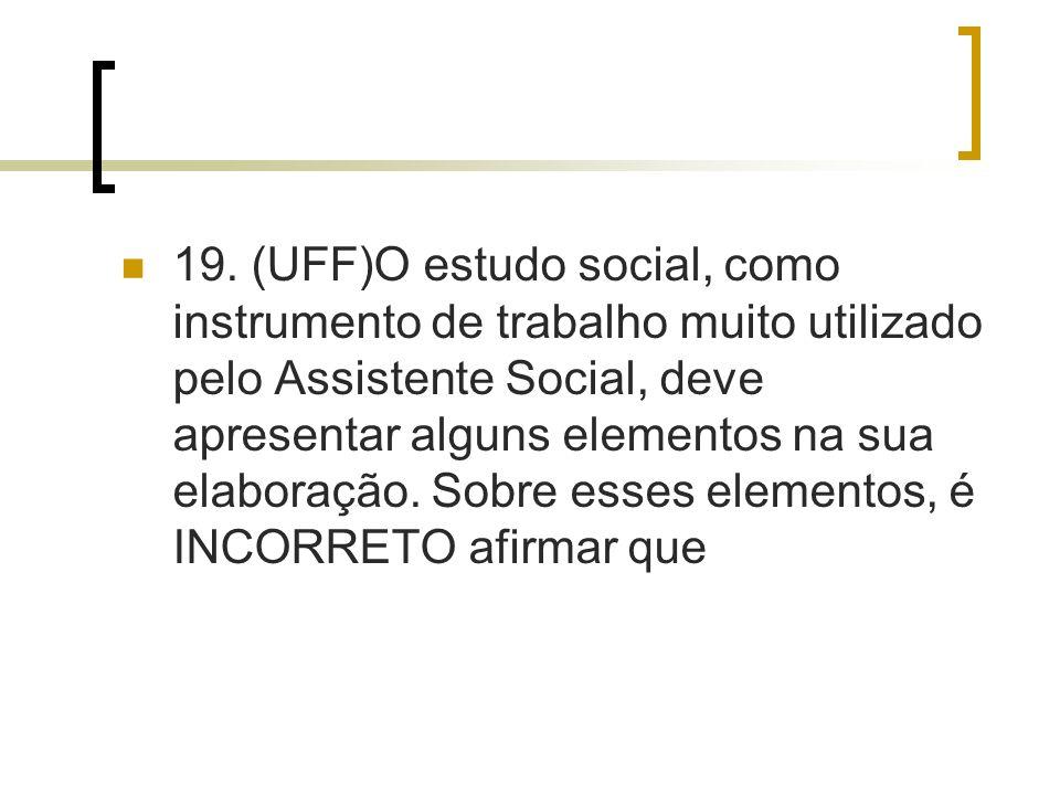 19. (UFF)O estudo social, como instrumento de trabalho muito utilizado pelo Assistente Social, deve apresentar alguns elementos na sua elaboração. Sob