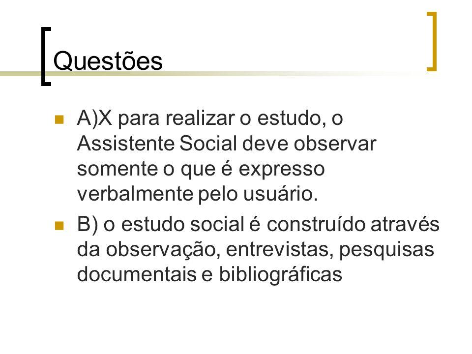Questões A)X para realizar o estudo, o Assistente Social deve observar somente o que é expresso verbalmente pelo usuário. B) o estudo social é constru