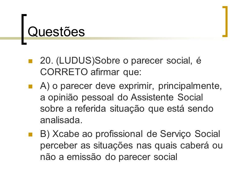 Questões 20. (LUDUS)Sobre o parecer social, é CORRETO afirmar que: A) o parecer deve exprimir, principalmente, a opinião pessoal do Assistente Social
