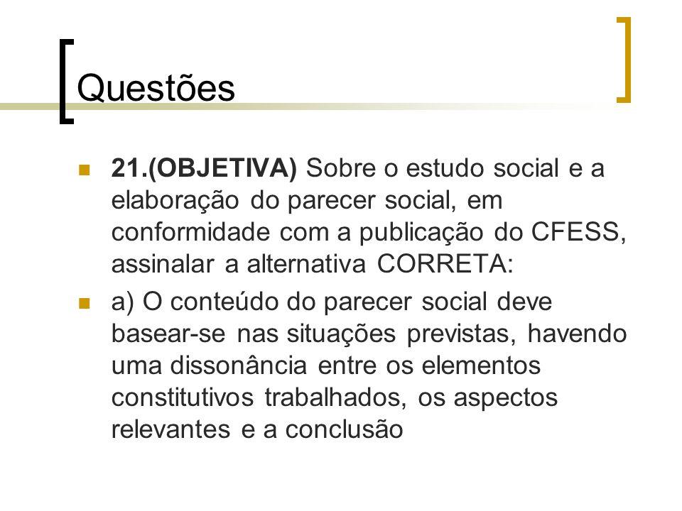 Questões 21.(OBJETIVA) Sobre o estudo social e a elaboração do parecer social, em conformidade com a publicação do CFESS, assinalar a alternativa CORR