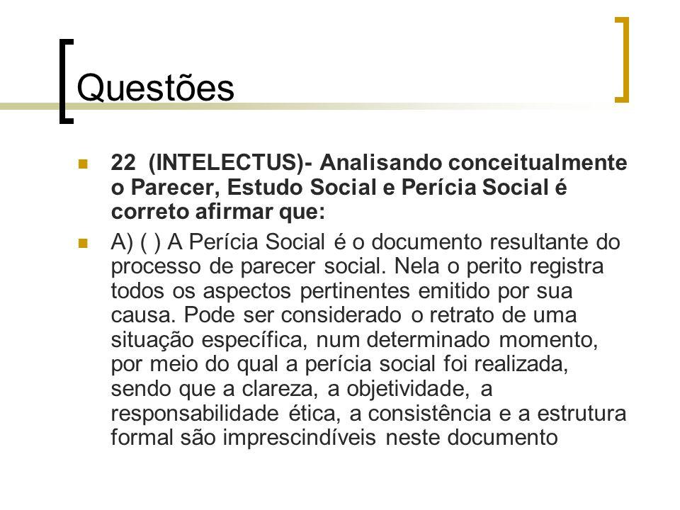 Questões 22 (INTELECTUS)- Analisando conceitualmente o Parecer, Estudo Social e Perícia Social é correto afirmar que: A) ( ) A Perícia Social é o docu