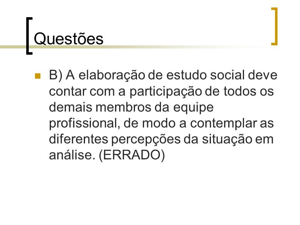 Questões B) A elaboração de estudo social deve contar com a participação de todos os demais membros da equipe profissional, de modo a contemplar as di