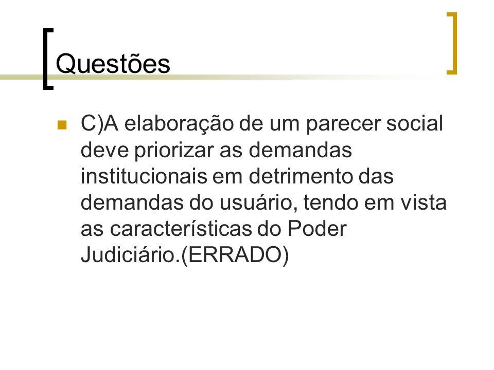 Questões C)A elaboração de um parecer social deve priorizar as demandas institucionais em detrimento das demandas do usuário, tendo em vista as caract