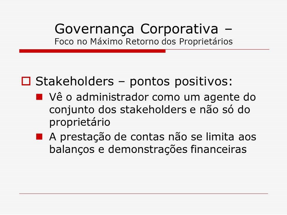 Governança Corporativa – Foco no Máximo Retorno dos Proprietários Stakeholders – pontos positivos: Vê o administrador como um agente do conjunto dos s