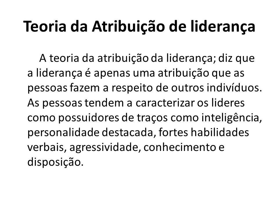 Teoria da Atribuição de liderança A teoria da atribuição da liderança; diz que a liderança é apenas uma atribuição que as pessoas fazem a respeito de
