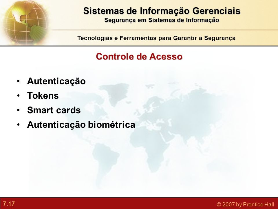 7.17 © 2007 by Prentice Hall Controle de Acesso Tecnologias e Ferramentas para Garantir a Segurança Autenticação Tokens Smart cards Autenticação biomé