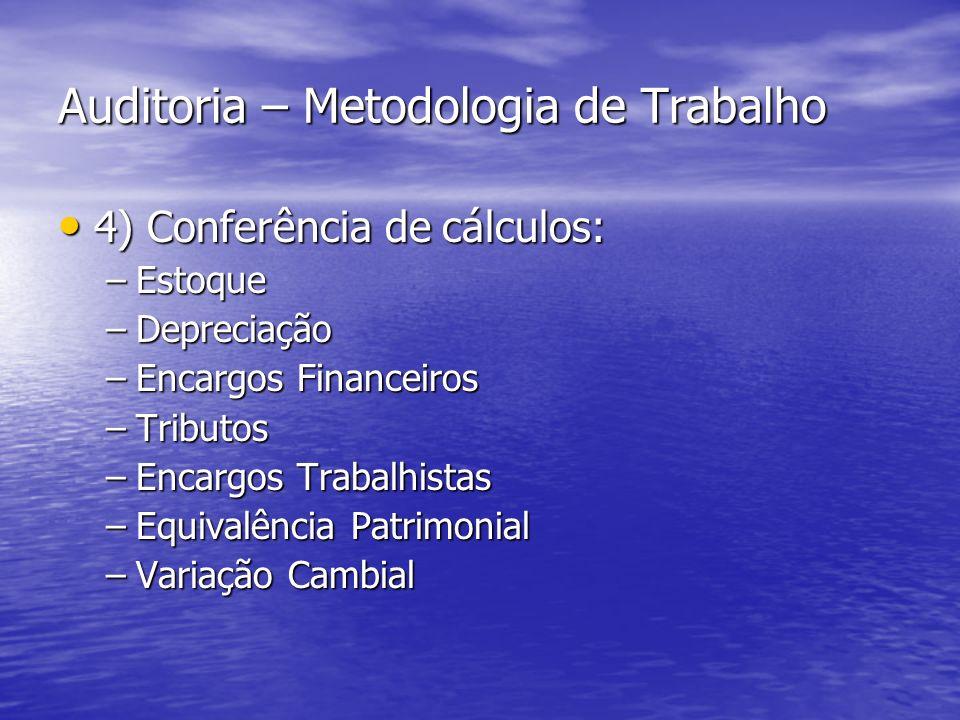 Auditoria – Metodologia de Trabalho 4) Conferência de cálculos: 4) Conferência de cálculos: –Estoque –Depreciação –Encargos Financeiros –Tributos –Enc