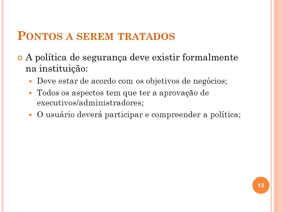 P ONTOS A SEREM TRATADOS A política de segurança deve existir formalmente na instituição: Deve estar de acordo com os objetivos de negócios; Todos os