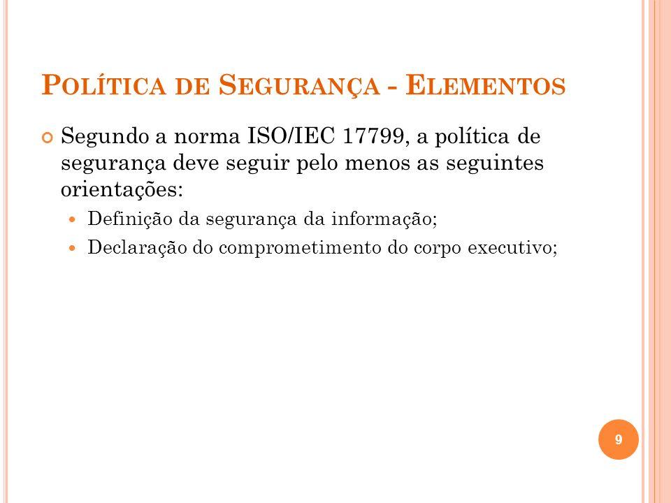 P OLÍTICA DE S EGURANÇA - E LEMENTOS Segundo a norma ISO/IEC 17799, a política de segurança deve seguir pelo menos as seguintes orientações: Definição
