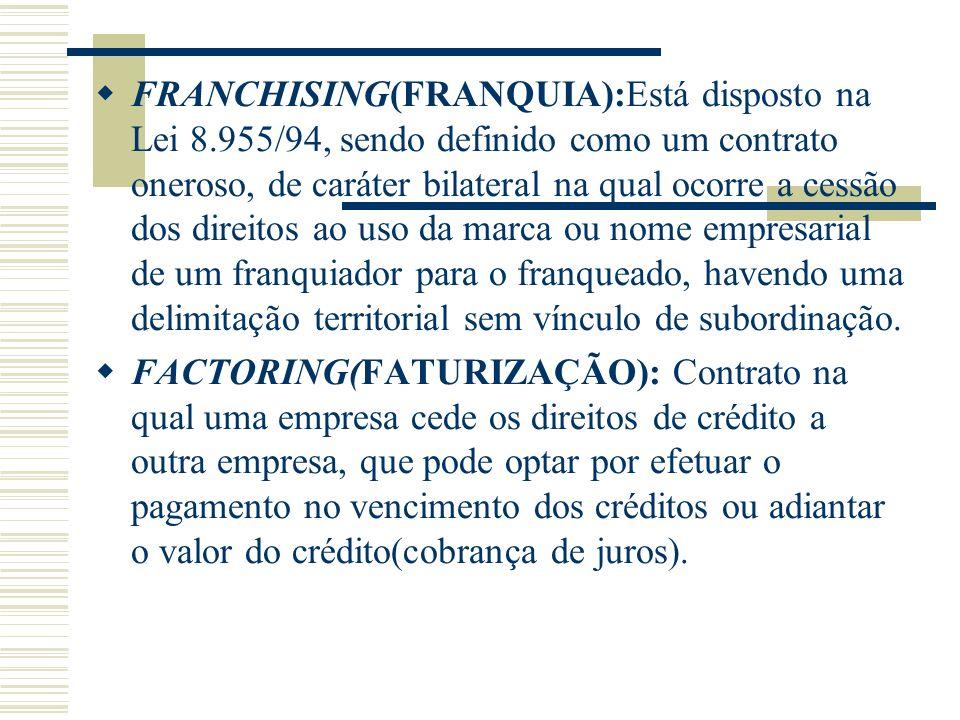 FRANCHISING(FRANQUIA):Está disposto na Lei 8.955/94, sendo definido como um contrato oneroso, de caráter bilateral na qual ocorre a cessão dos direito