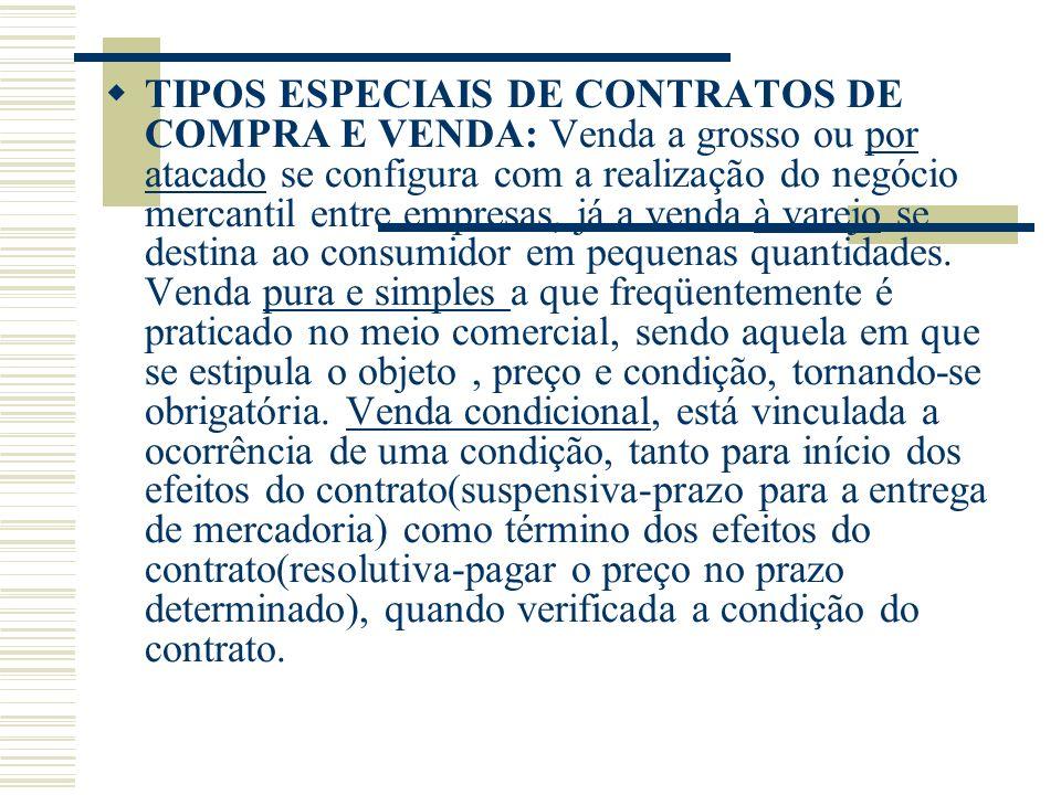 TIPOS ESPECIAIS DE CONTRATOS DE COMPRA E VENDA: Venda a grosso ou por atacado se configura com a realização do negócio mercantil entre empresas, já a