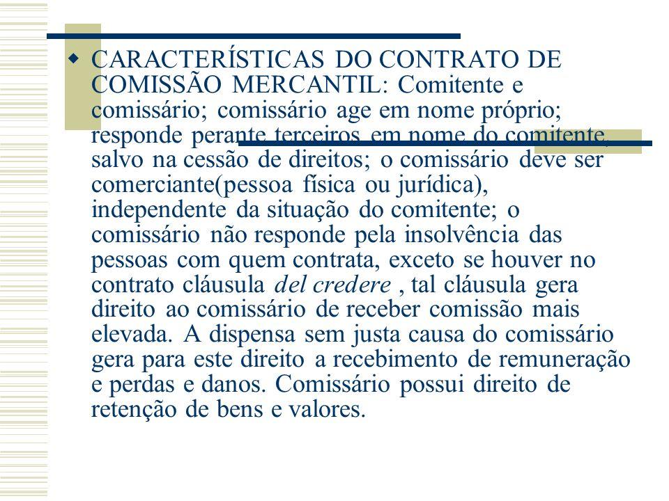 CARACTERÍSTICAS DO CONTRATO DE COMISSÃO MERCANTIL: Comitente e comissário; comissário age em nome próprio; responde perante terceiros em nome do comit