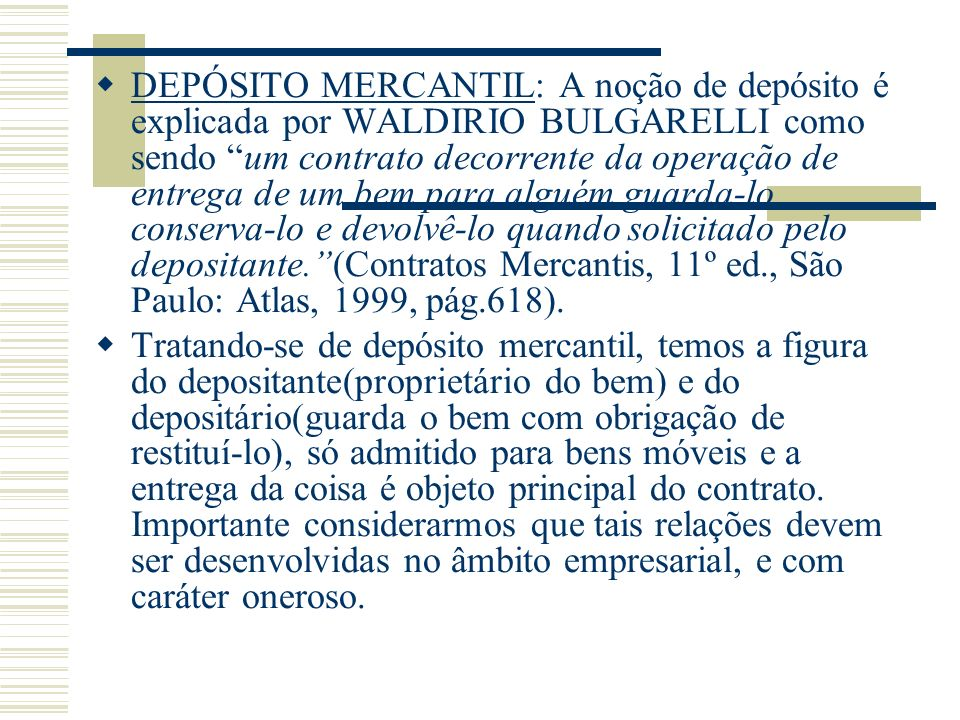 DEPÓSITO MERCANTIL: A noção de depósito é explicada por WALDIRIO BULGARELLI como sendo um contrato decorrente da operação de entrega de um bem para al
