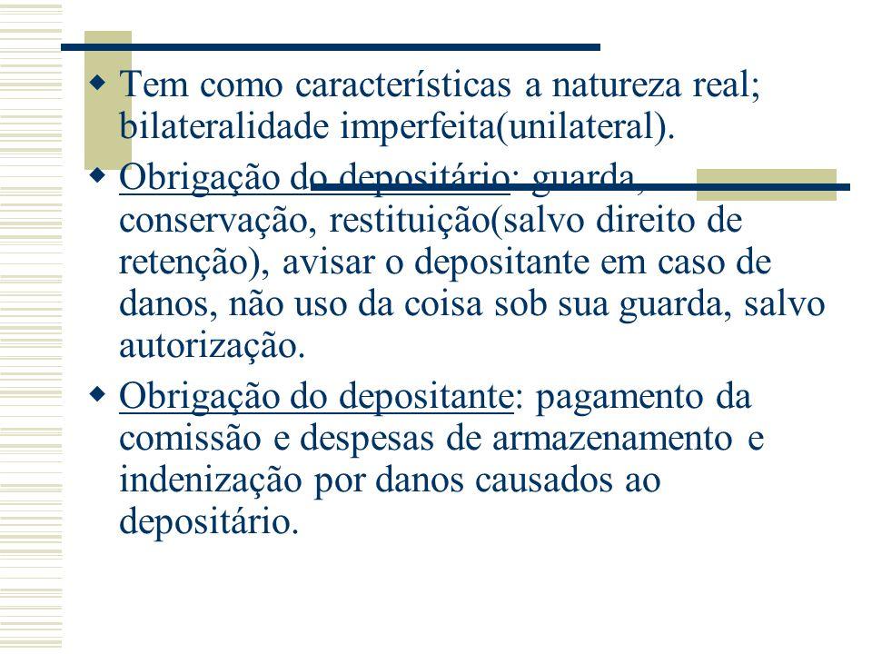 Tem como características a natureza real; bilateralidade imperfeita(unilateral). Obrigação do depositário: guarda, conservação, restituição(salvo dire