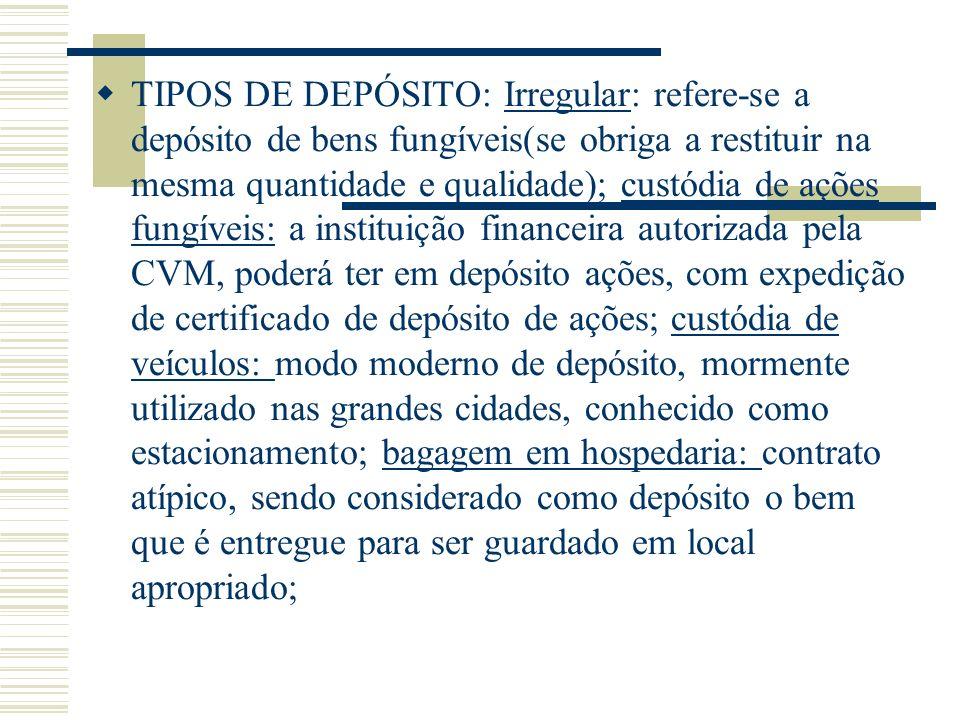 TIPOS DE DEPÓSITO: Irregular: refere-se a depósito de bens fungíveis(se obriga a restituir na mesma quantidade e qualidade); custódia de ações fungíve