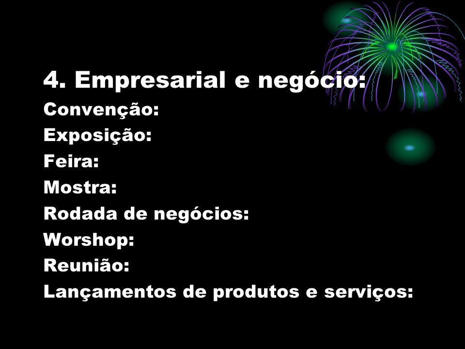 4. Empresarial e negócio: Convenção: Exposição: Feira: Mostra: Rodada de negócios: Worshop: Reunião: Lançamentos de produtos e serviços: