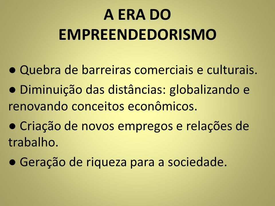 A ERA DO EMPREENDEDORISMO Quebra de barreiras comerciais e culturais. Diminuição das distâncias: globalizando e renovando conceitos econômicos. Criaçã
