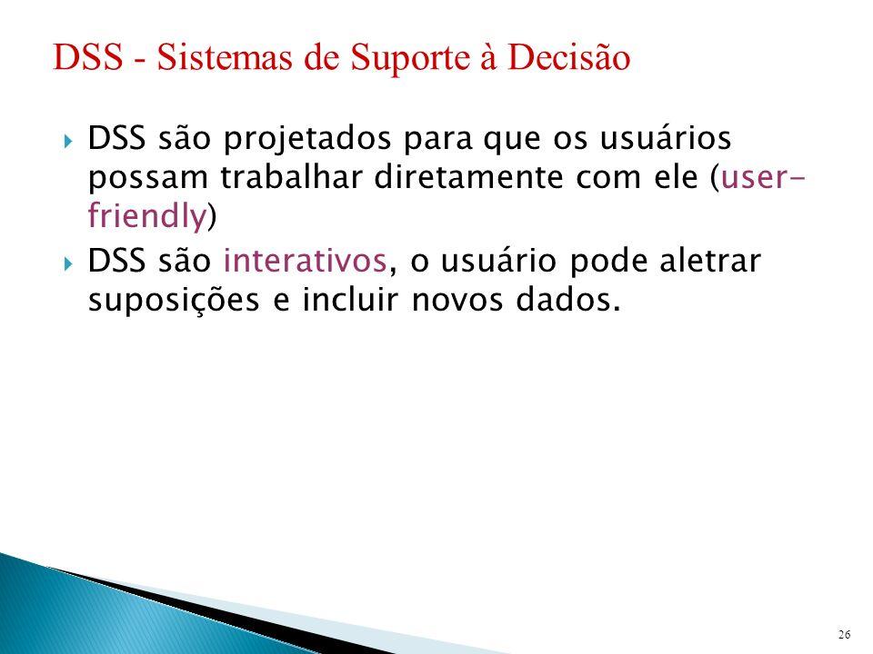 DSS são projetados para que os usuários possam trabalhar diretamente com ele (user- friendly) DSS são interativos, o usuário pode aletrar suposições e