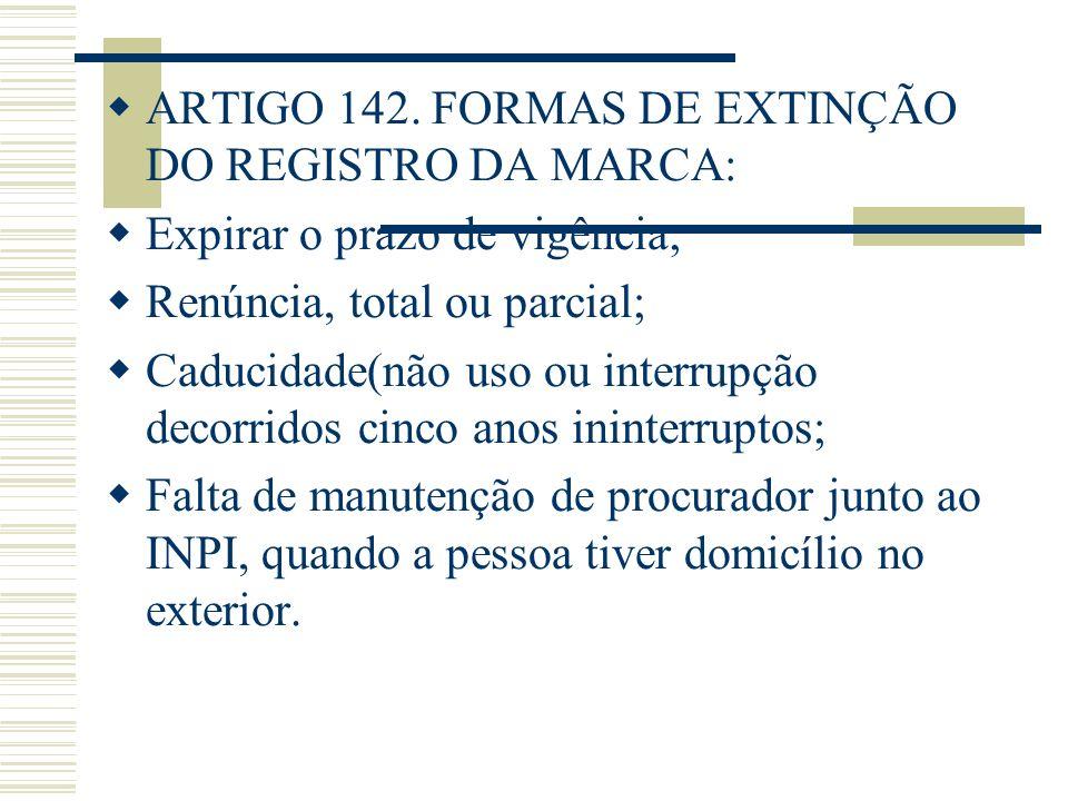 ARTIGO 142. FORMAS DE EXTINÇÃO DO REGISTRO DA MARCA: Expirar o prazo de vigência; Renúncia, total ou parcial; Caducidade(não uso ou interrupção decorr