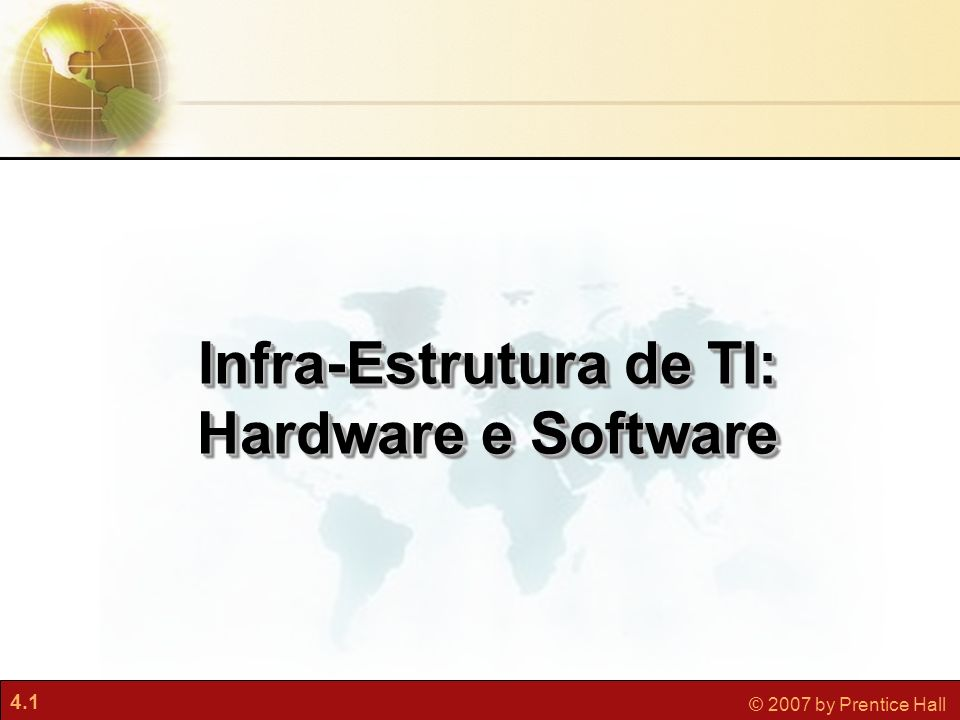 4.1 © 2007 by Prentice Hall Infra-Estrutura de TI: Hardware e Software