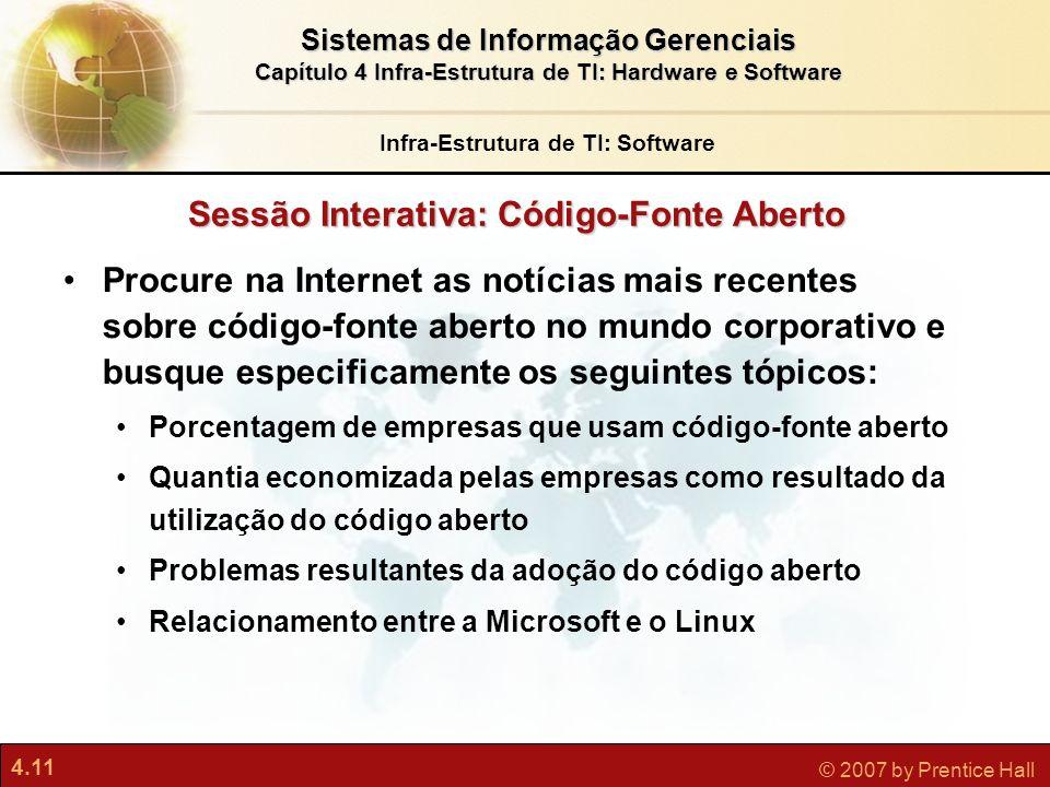 4.11 © 2007 by Prentice Hall Sistemas de Informação Gerenciais Capítulo 4 Infra-Estrutura de TI: Hardware e Software Sessão Interativa: Código-Fonte A