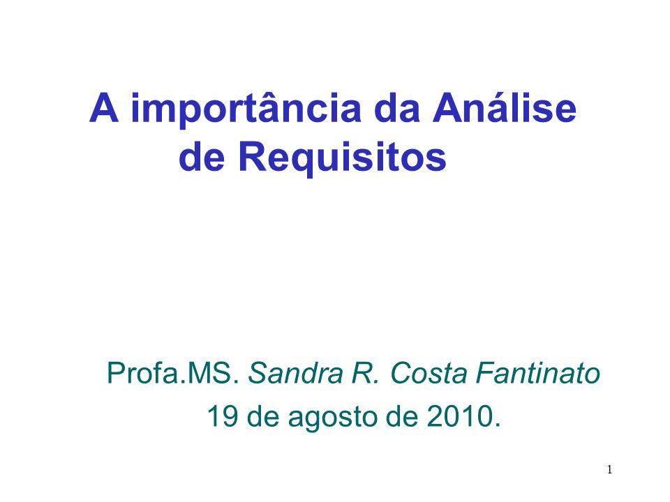 1 A importância da Análise de Requisitos Profa.MS. Sandra R. Costa Fantinato 19 de agosto de 2010.