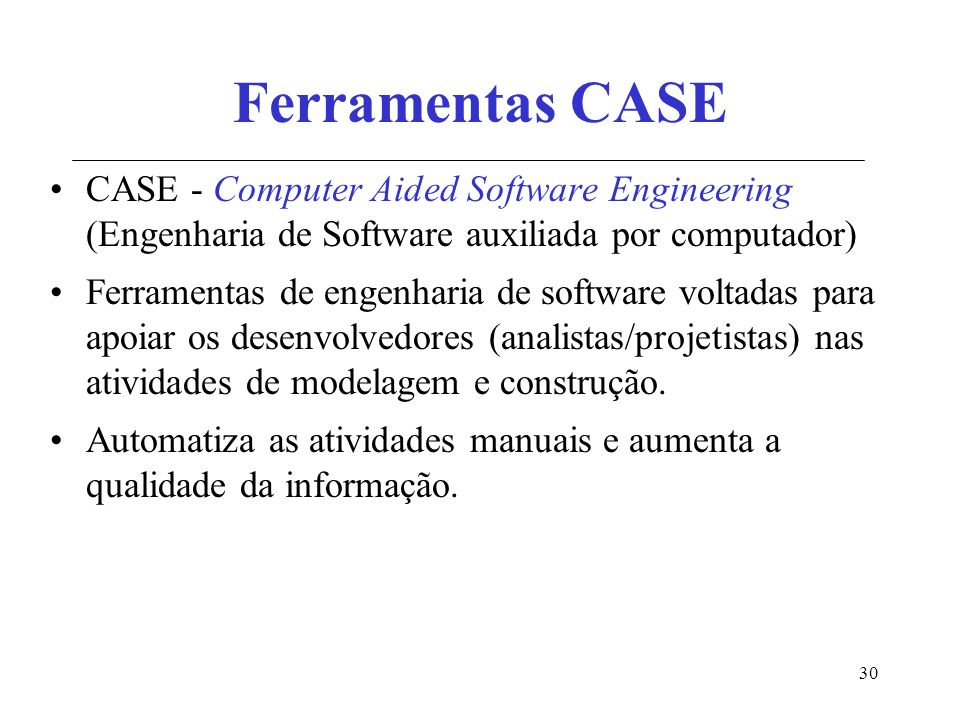 30 Ferramentas CASE CASE - Computer Aided Software Engineering (Engenharia de Software auxiliada por computador) Ferramentas de engenharia de software