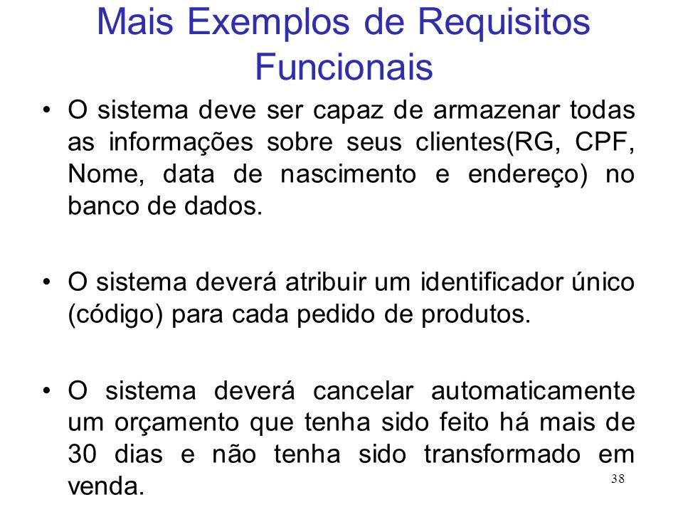 Mais Exemplos de Requisitos Funcionais O sistema deve ser capaz de armazenar todas as informações sobre seus clientes(RG, CPF, Nome, data de nascimento e endereço) no banco de dados.