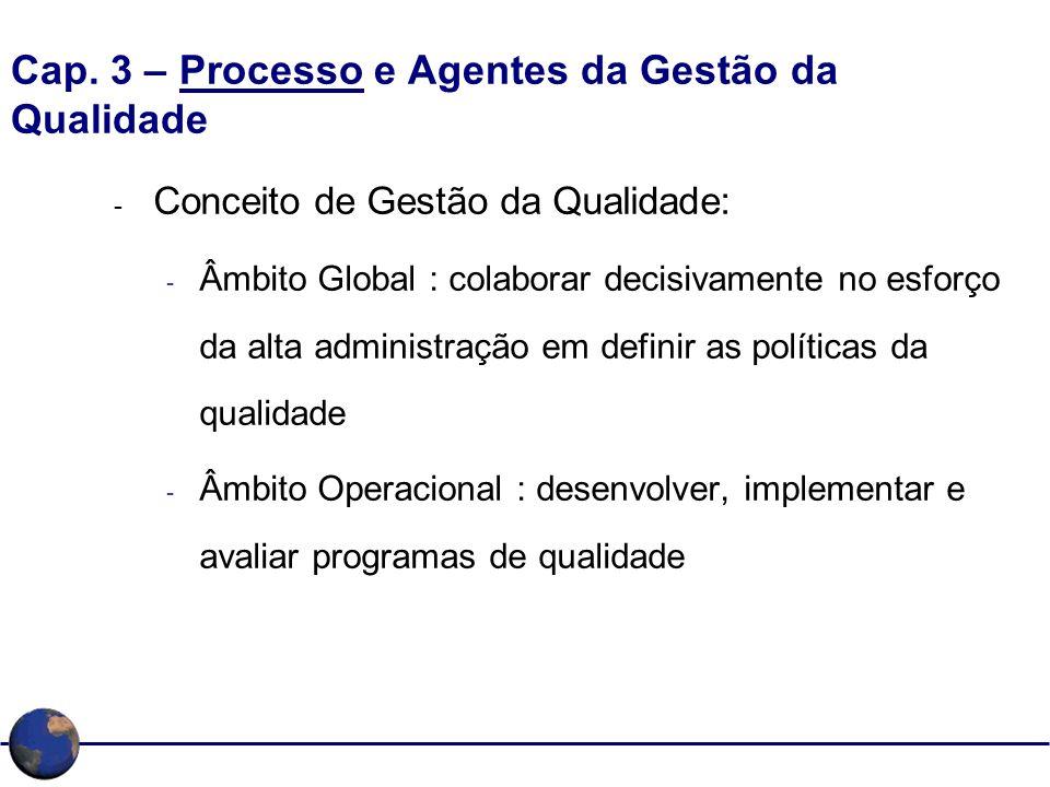 Cap. 3 – Processo e Agentes da Gestão da Qualidade - Conceito de Gestão da Qualidade: - Âmbito Global : colaborar decisivamente no esforço da alta adm