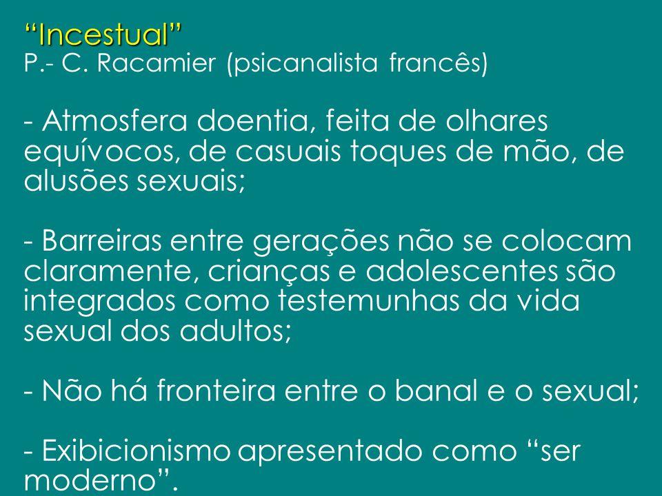 Incestual P.- C. Racamier (psicanalista francês) - Atmosfera doentia, feita de olhares equívocos, de casuais toques de mão, de alusões sexuais; - Barr