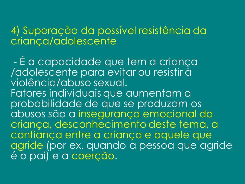 4) Superação da possível resistência da criança/adolescente - É a capacidade que tem a criança /adolescente para evitar ou resistir à violência/abuso