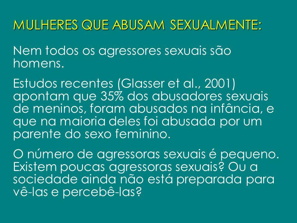 MULHERES QUE ABUSAM SEXUALMENTE: Nem todos os agressores sexuais são homens. Estudos recentes (Glasser et al., 2001) apontam que 35% dos abusadores se