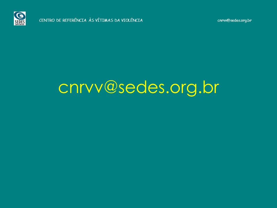 CENTRO DE REFERÊNCIA ÀS VÍTIMAS DA VIOLÊNCIA cnrvv@sedes.org.br cnrvv@sedes.org.br