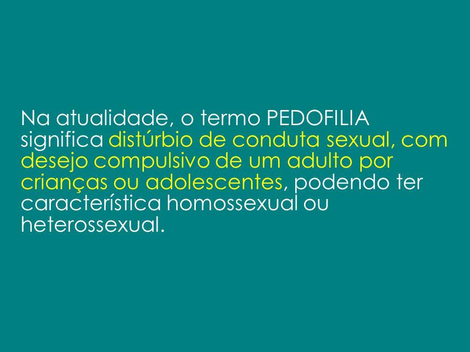 Na atualidade, o termo PEDOFILIA significa distúrbio de conduta sexual, com desejo compulsivo de um adulto por crianças ou adolescentes, podendo ter c