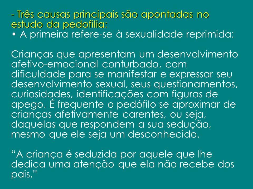 - Três causas principais são apontadas no estudo da pedofilia: A primeira refere-se à sexualidade reprimida: Crianças que apresentam um desenvolviment