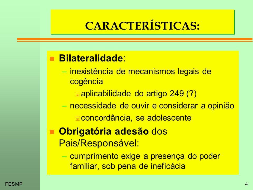 FESMP4 CARACTERÍSTICAS: n Bilateralidade: –inexistência de mecanismos legais de cogência < aplicabilidade do artigo 249 (?) –necessidade de ouvir e co