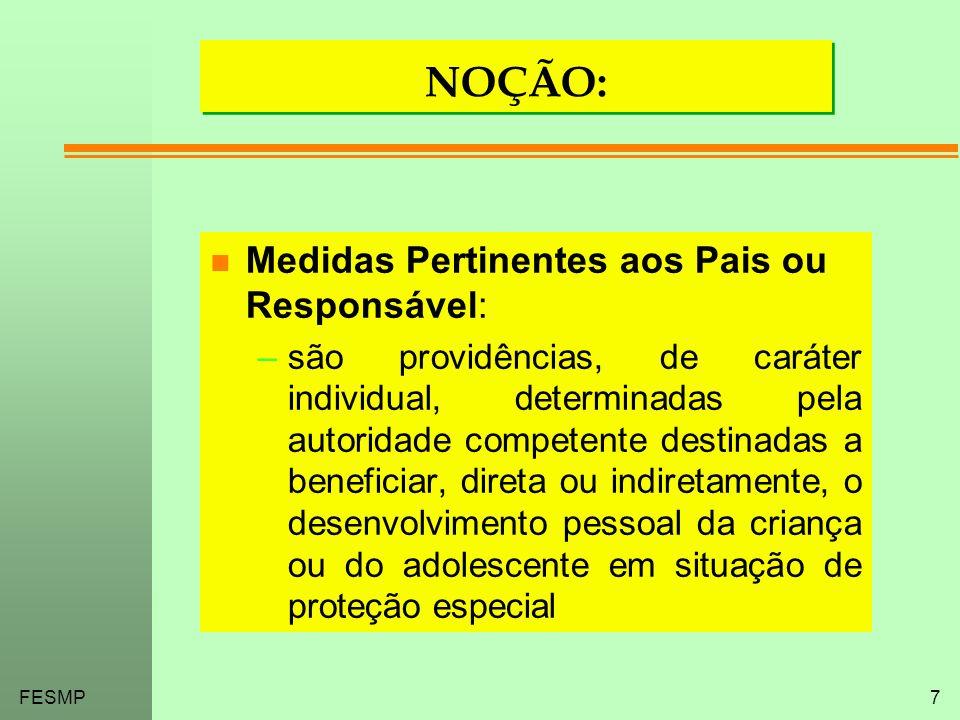 FESMP7 NOÇÃO: n Medidas Pertinentes aos Pais ou Responsável: –são providências, de caráter individual, determinadas pela autoridade competente destina